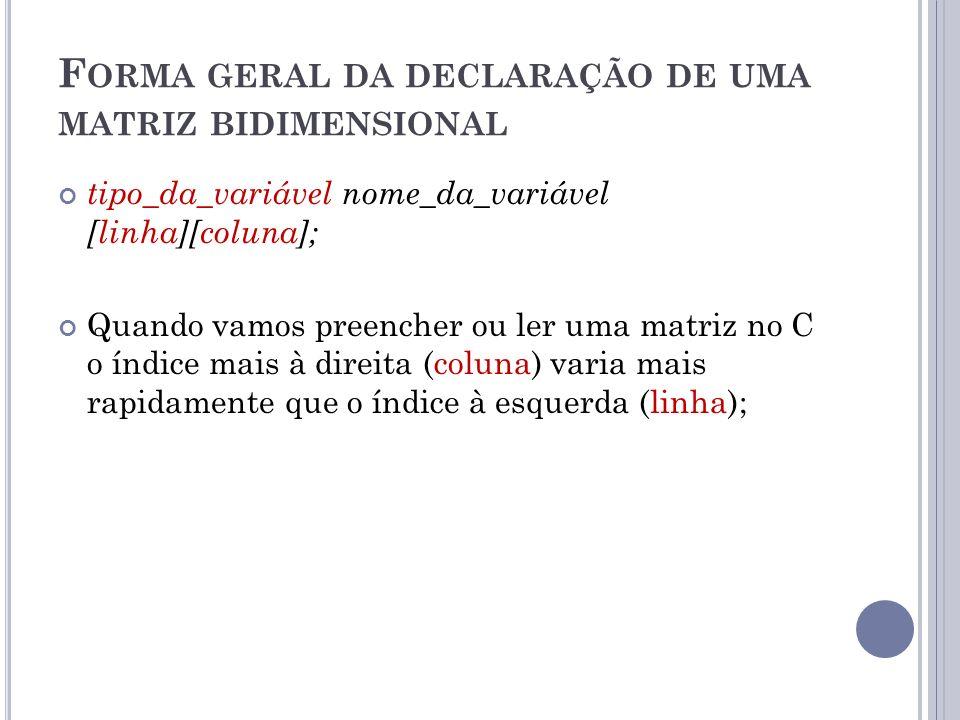 F ORMA GERAL DA DECLARAÇÃO DE UMA MATRIZ BIDIMENSIONAL tipo_da_variável nome_da_variável [linha][coluna]; Quando vamos preencher ou ler uma matriz no