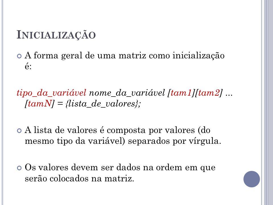 I NICIALIZAÇÃO A forma geral de uma matriz como inicialização é: tipo_da_variável nome_da_variável [tam1][tam2]... [tamN] = {lista_de_valores}; A list