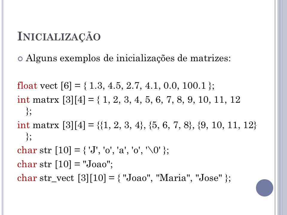 I NICIALIZAÇÃO Alguns exemplos de inicializações de matrizes: float vect [6] = { 1.3, 4.5, 2.7, 4.1, 0.0, 100.1 }; int matrx [3][4] = { 1, 2, 3, 4, 5,