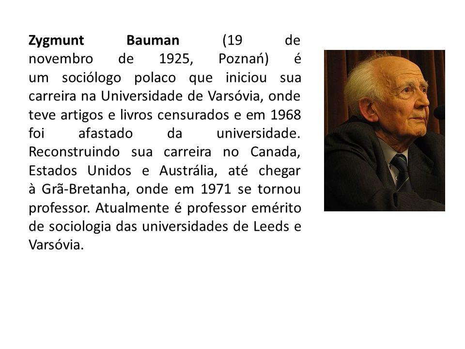 Zygmunt Bauman (19 de novembro de 1925, Poznań) é um sociólogo polaco que iniciou sua carreira na Universidade de Varsóvia, onde teve artigos e livros