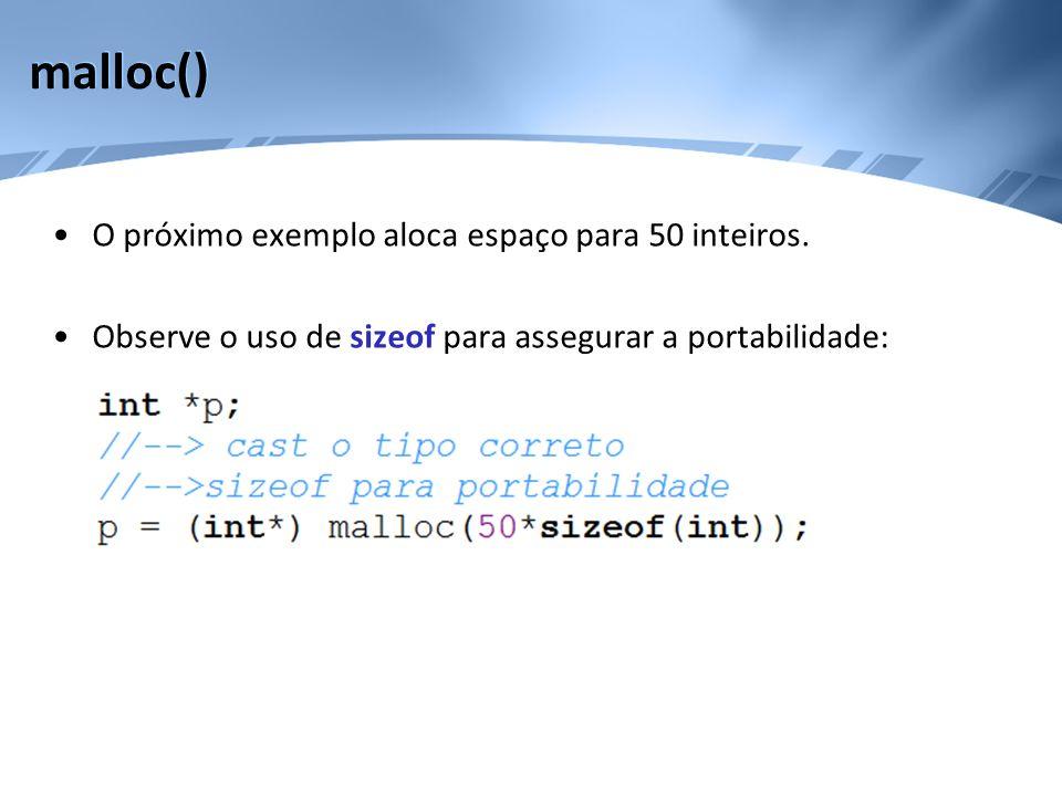 malloc() O próximo exemplo aloca espaço para 50 inteiros. Observe o uso de sizeof para assegurar a portabilidade:
