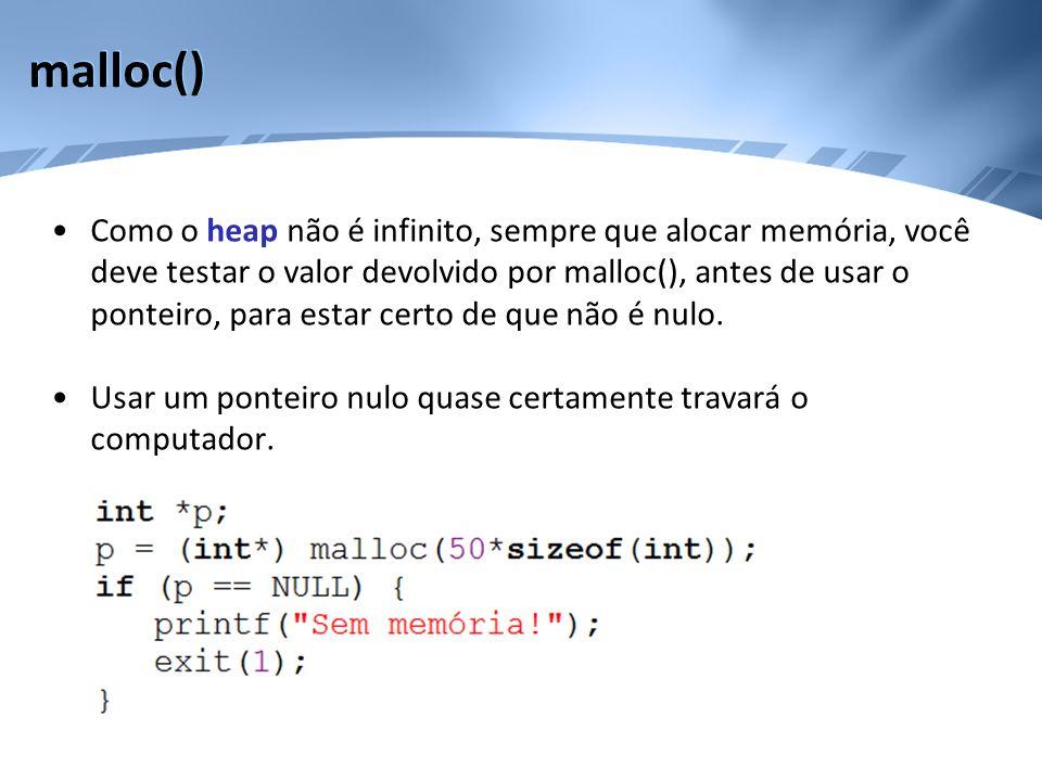malloc() Como o heap não é infinito, sempre que alocar memória, você deve testar o valor devolvido por malloc(), antes de usar o ponteiro, para estar