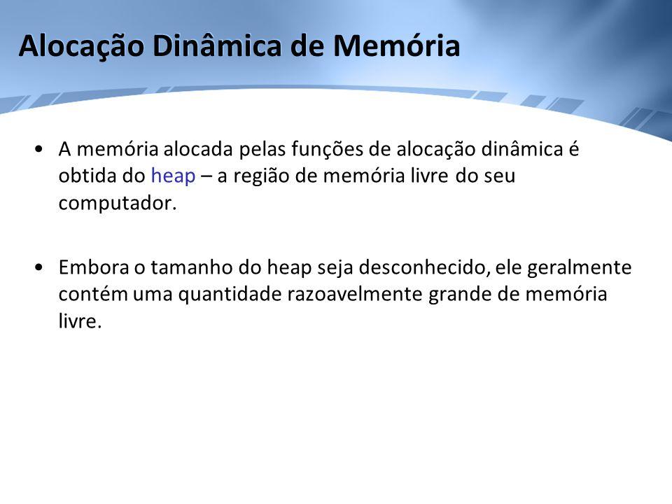 Alocação Dinâmica de Memória A memória alocada pelas funções de alocação dinâmica é obtida do heap – a região de memória livre do seu computador. Embo