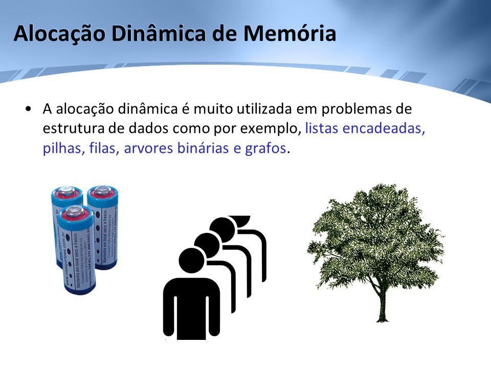 Alocação Dinâmica de Memória A alocação dinâmica é muito utilizada em problemas de estrutura de dados como por exemplo, listas encadeadas, pilhas, fil