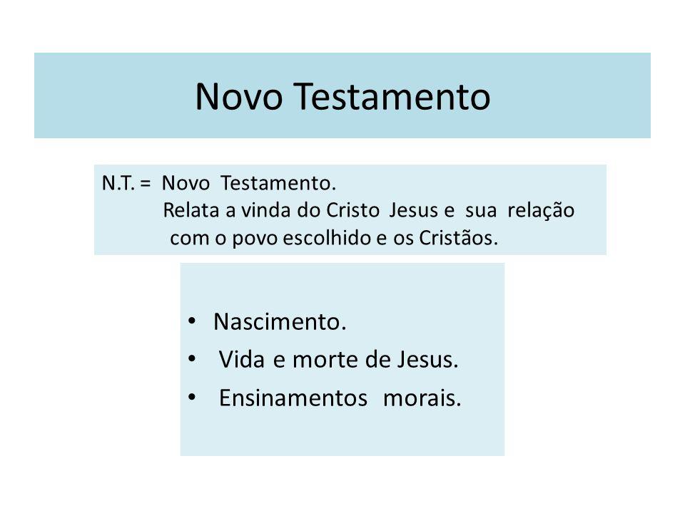 Novo Testamento Nascimento. Vida e morte de Jesus. Ensinamentos morais. N.T. = Novo Testamento. Relata a vinda do Cristo Jesus e sua relação com o pov