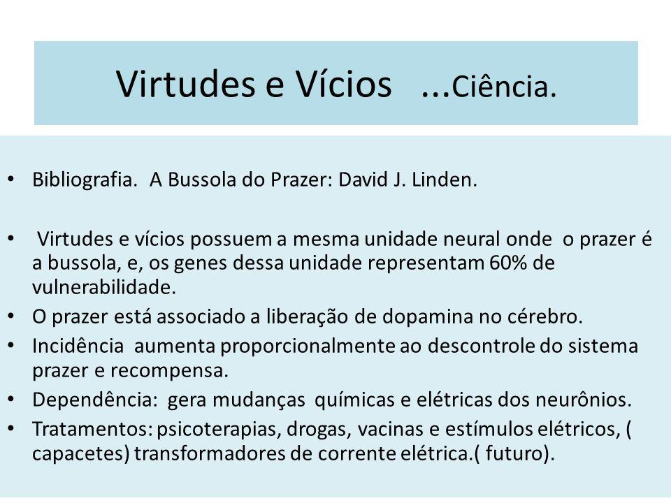 Virtudes e Vícios... Ciência. Bibliografia. A Bussola do Prazer: David J. Linden. Virtudes e vícios possuem a mesma unidade neural onde o prazer é a b