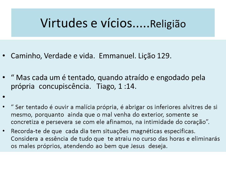 Virtudes e vícios..... Religião Caminho, Verdade e vida. Emmanuel. Lição 129. Mas cada um é tentado, quando atraído e engodado pela própria concupiscê