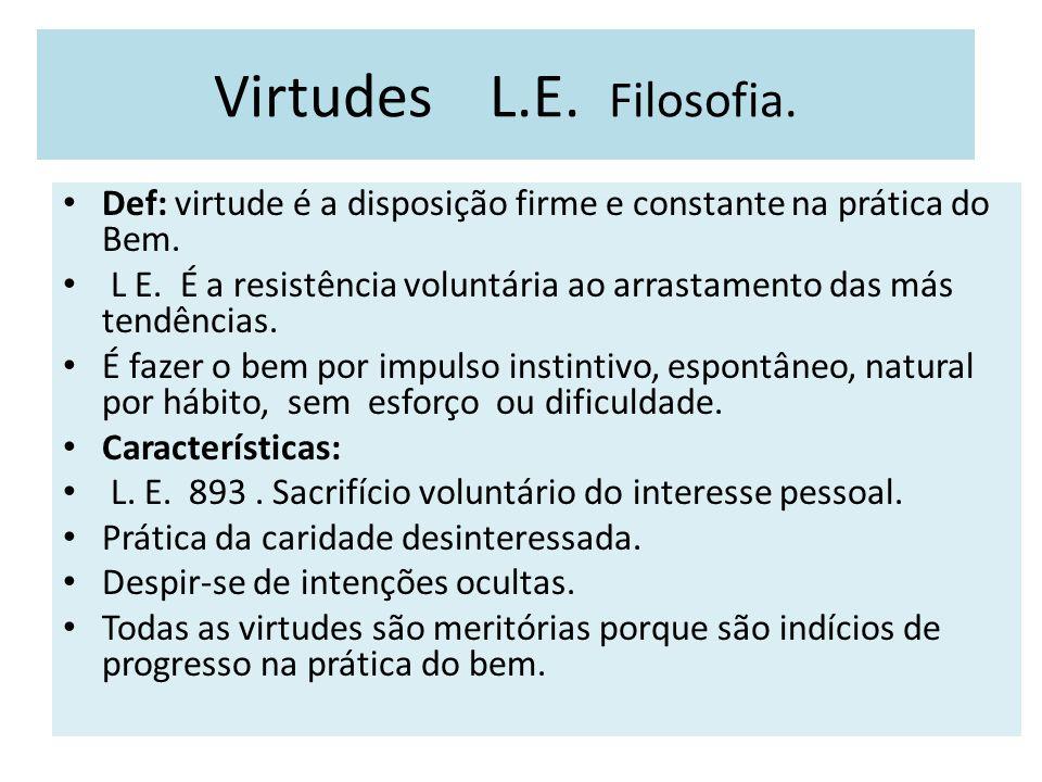 Virtudes L.E. Filosofia. Def: virtude é a disposição firme e constante na prática do Bem. L E. É a resistência voluntária ao arrastamento das más tend