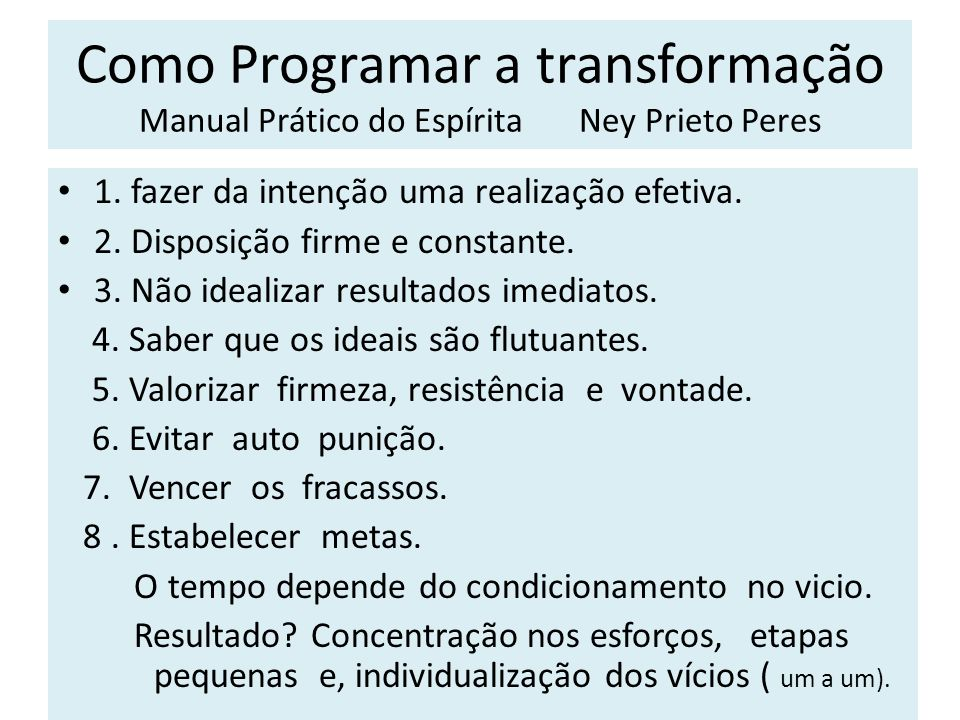 Como Programar a transformação Manual Prático do Espírita Ney Prieto Peres 1. fazer da intenção uma realização efetiva. 2. Disposição firme e constant