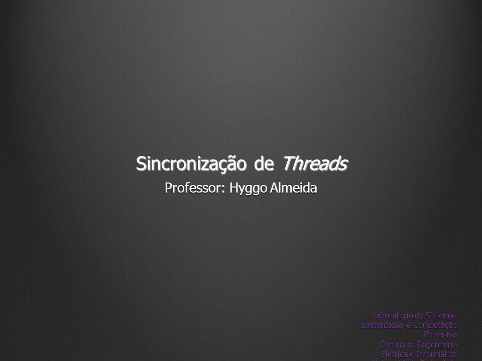 Sincronização de Threads Professor: Hyggo Almeida Laboratório de Sistemas Embarcados e Computação Pervasiva Centro de Engenharia Elétrica e Informátic