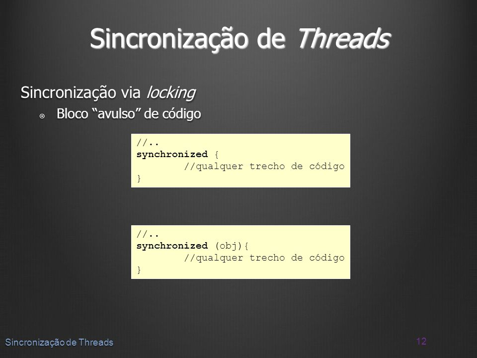 Sincronização de Threads Sincronização via locking Bloco avulso de código Bloco avulso de código 12 Sincronização de Threads //.. synchronized { //qua