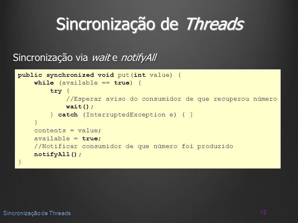 Sincronização de Threads Sincronização via wait e notifyAll 15 Sincronização de Threads public synchronized void put(int value) { while (available ==
