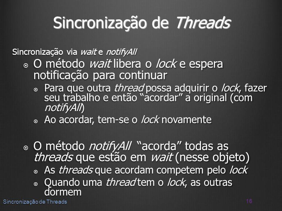Sincronização de Threads Sincronização via wait e notifyAll O método wait libera o lock e espera notificação para continuar O método wait libera o loc