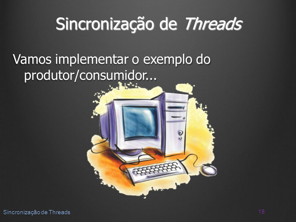 Vamos implementar o exemplo do produtor/consumidor... 18 Sincronização de Threads