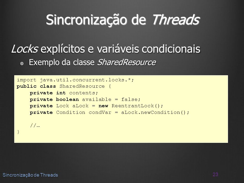 Locks explícitos e variáveis condicionais Exemplo da classe SharedResource Exemplo da classe SharedResource 23 Sincronização de Threads import java.ut