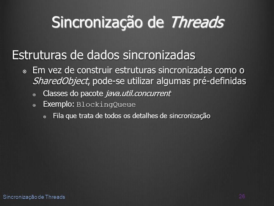 Sincronização de Threads Estruturas de dados sincronizadas Em vez de construir estruturas sincronizadas como o SharedObject, pode-se utilizar algumas