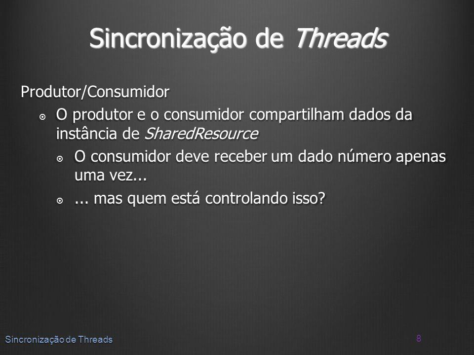Sincronização de Threads Produtor/Consumidor O produtor e o consumidor compartilham dados da instância de SharedResource O produtor e o consumidor com