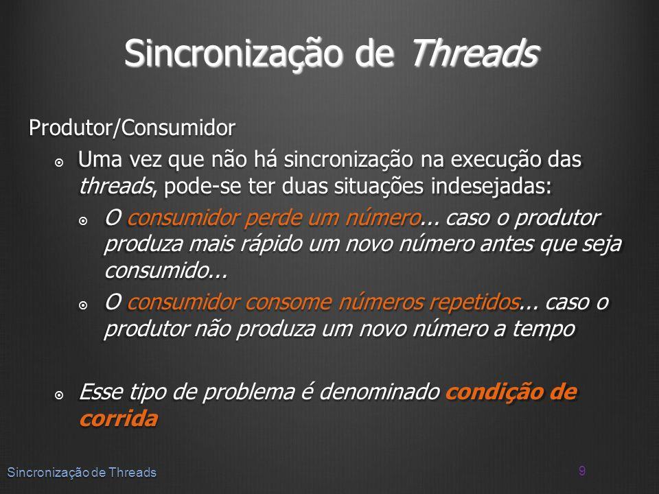 Produtor/Consumidor Uma vez que não há sincronização na execução das threads, pode-se ter duas situações indesejadas: Uma vez que não há sincronização