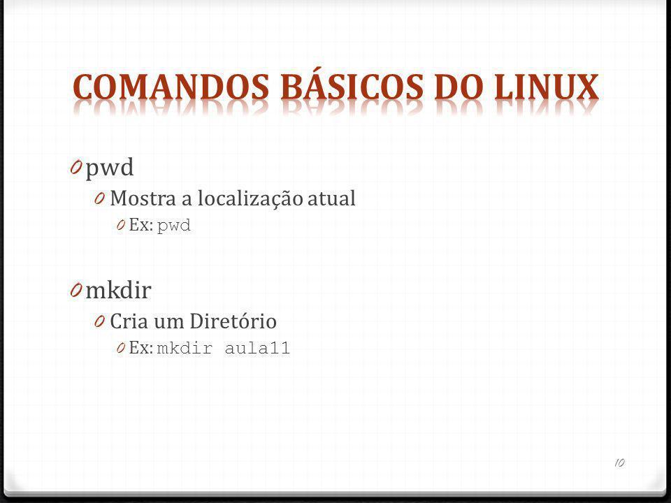 0 pwd 0 Mostra a localização atual 0 Ex: pwd 0 mkdir 0 Cria um Diretório 0 Ex: mkdir aula11 10
