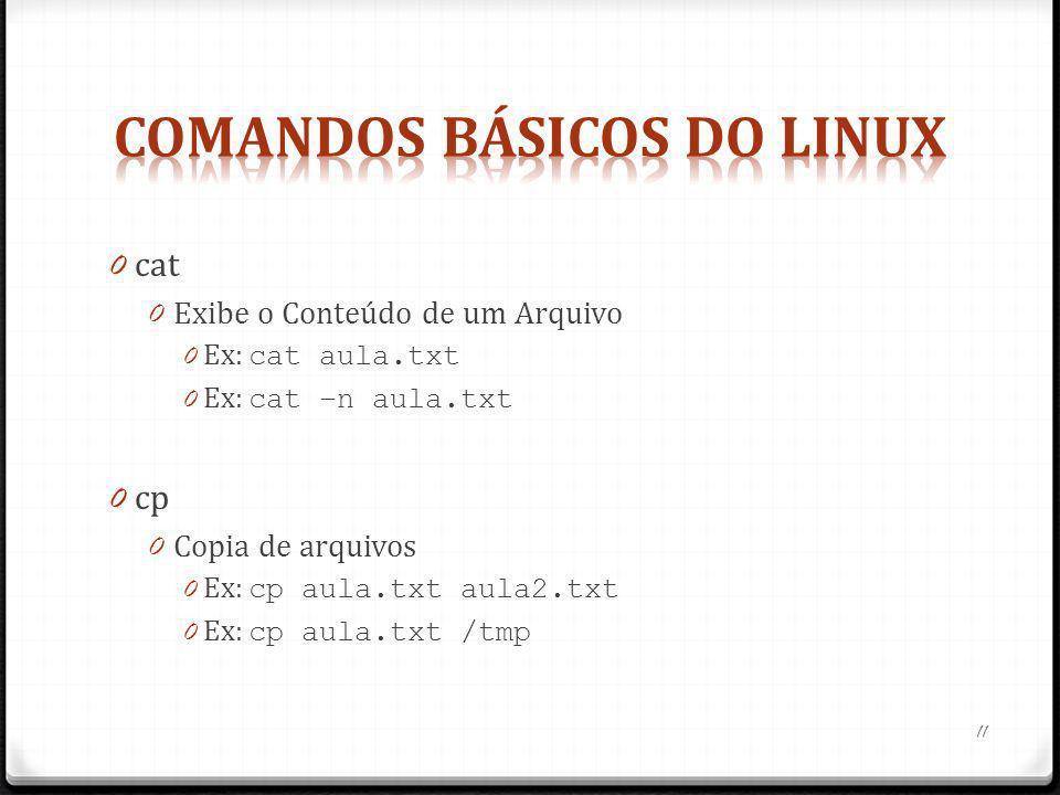 0 cat 0 Exibe o Conteúdo de um Arquivo 0 Ex: cat aula.txt 0 Ex: cat –n aula.txt 0 cp 0 Copia de arquivos 0 Ex: cp aula.txt aula2.txt 0 Ex: cp aula.txt