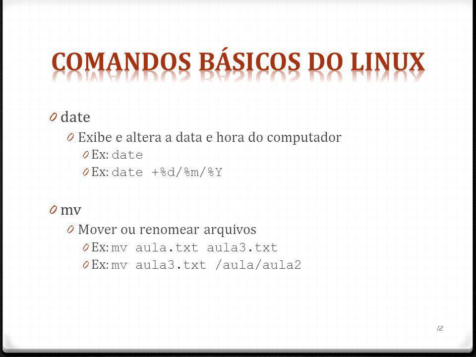 0 date 0 Exibe e altera a data e hora do computador 0 Ex: date 0 Ex: date +%d/%m/%Y 0 mv 0 Mover ou renomear arquivos 0 Ex: mv aula.txt aula3.txt 0 Ex