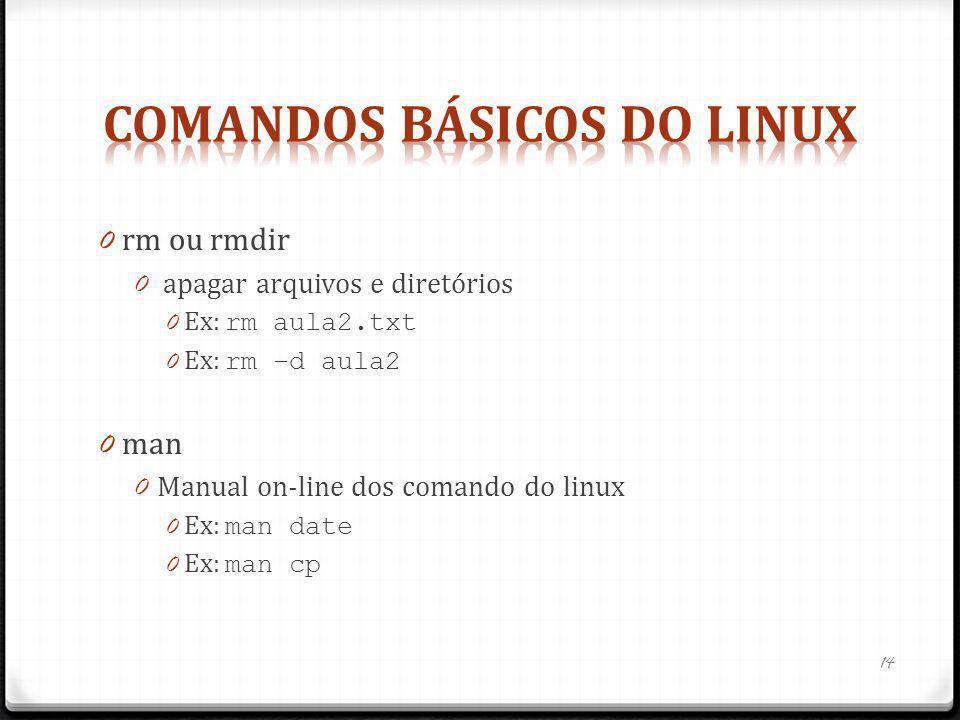 0 rm ou rmdir 0 apagar arquivos e diretórios 0 Ex: rm aula2.txt 0 Ex: rm –d aula2 0 man 0 Manual on-line dos comando do linux 0 Ex: man date 0 Ex: man
