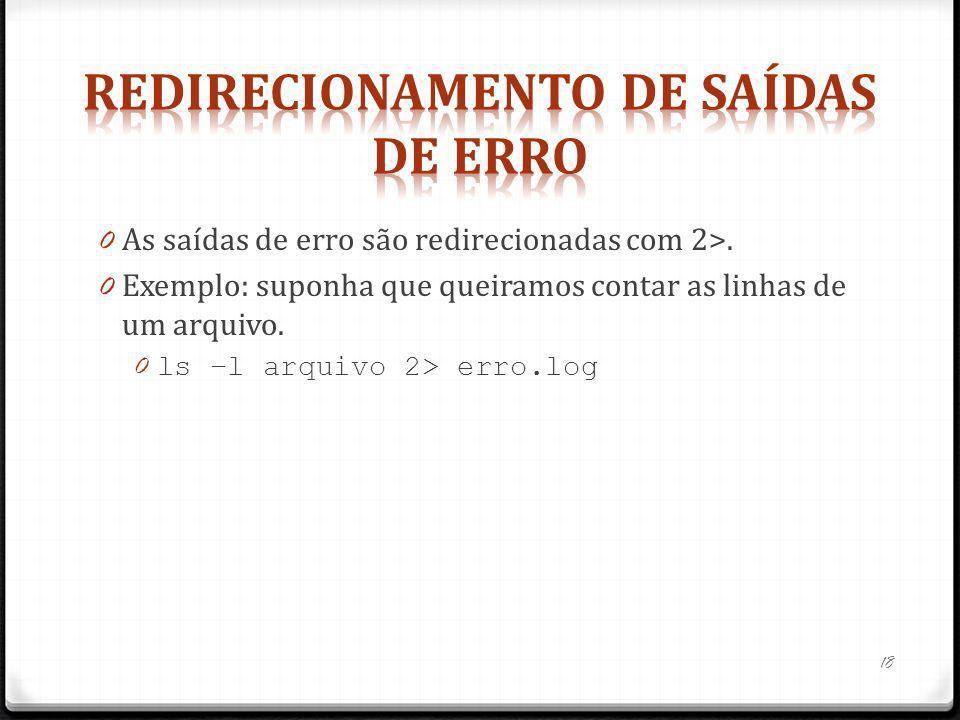 0 As saídas de erro são redirecionadas com 2>. 0 Exemplo: suponha que queiramos contar as linhas de um arquivo. 0 ls –l arquivo 2> erro.log 18