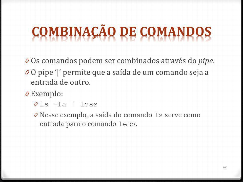 0 Os comandos podem ser combinados através do pipe. 0 O pipe | permite que a saída de um comando seja a entrada de outro. 0 Exemplo: 0 ls –la | less 0