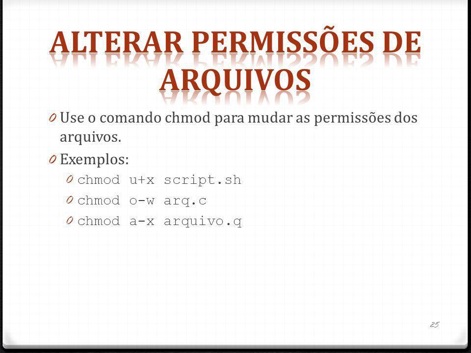 0 Use o comando chmod para mudar as permissões dos arquivos. 0 Exemplos: 0 chmod u+x script.sh 0 chmod o-w arq.c 0 chmod a-x arquivo.q 25