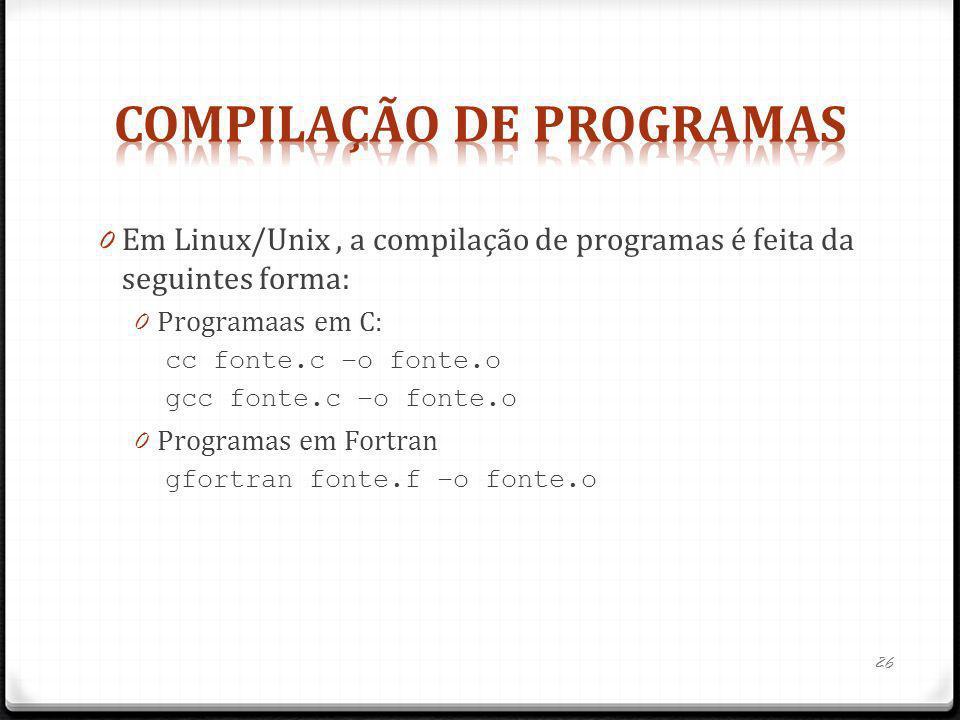 0 Em Linux/Unix, a compilação de programas é feita da seguintes forma: 0 Programaas em C: cc fonte.c –o fonte.o gcc fonte.c –o fonte.o 0 Programas em