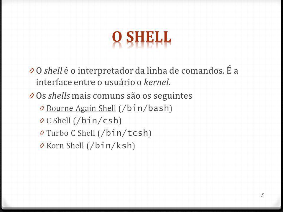 0 O shell é o interpretador da linha de comandos. É a interface entre o usuário o kernel. 0 Os shells mais comuns são os seguintes 0 Bourne Again Shel