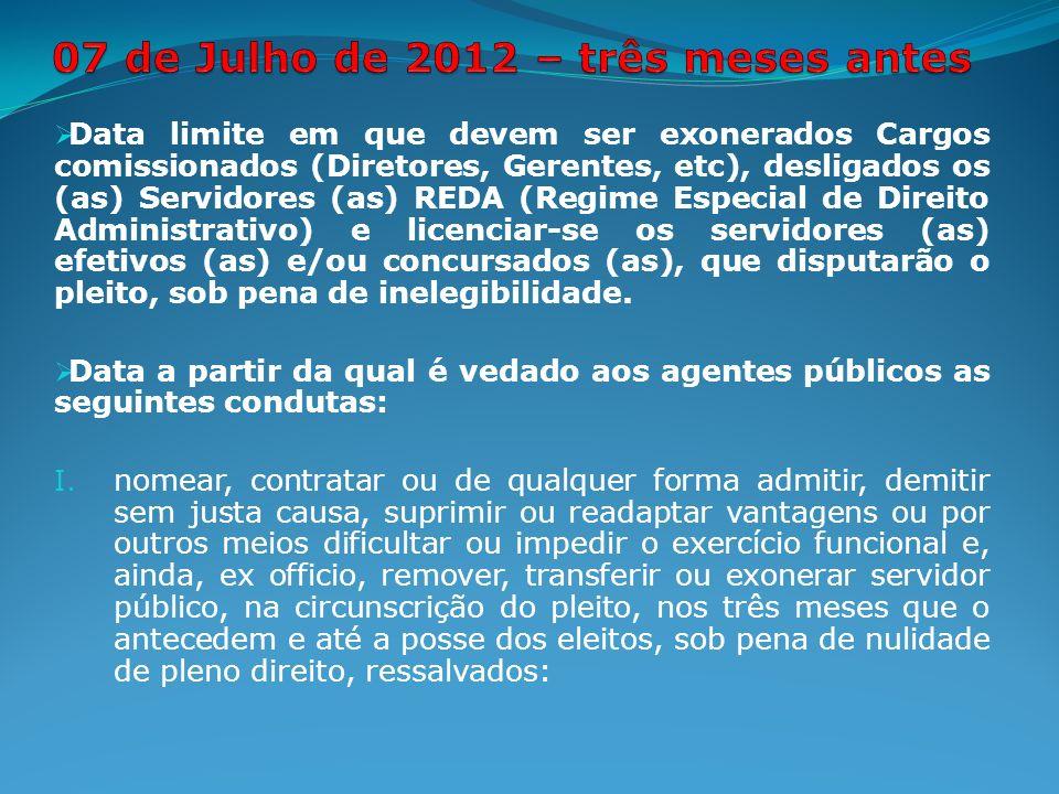 Data limite em que devem ser exonerados Cargos comissionados (Diretores, Gerentes, etc), desligados os (as) Servidores (as) REDA (Regime Especial de Direito Administrativo) e licenciar-se os servidores (as) efetivos (as) e/ou concursados (as), que disputarão o pleito, sob pena de inelegibilidade.