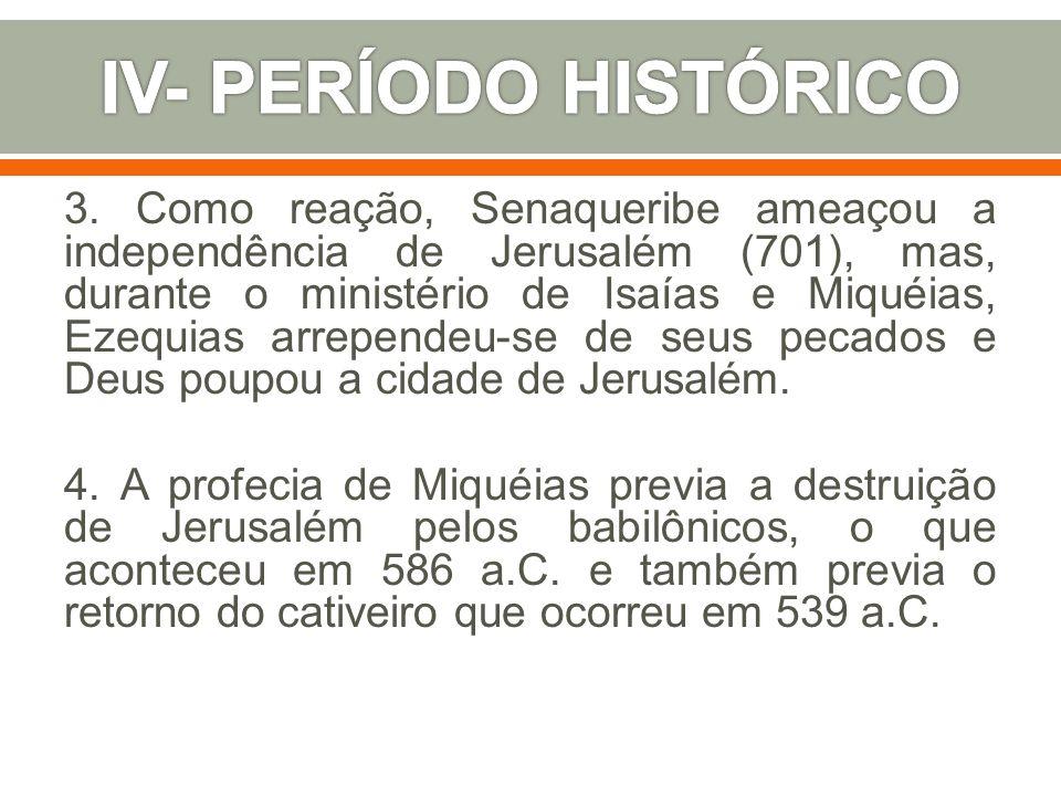 3. Como reação, Senaqueribe ameaçou a independência de Jerusalém (701), mas, durante o ministério de Isaías e Miquéias, Ezequias arrependeu-se de seus