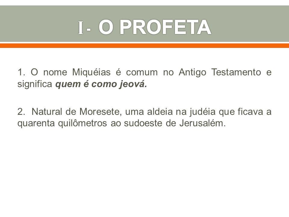 1. O nome Miquéias é comum no Antigo Testamento e significa quem é como jeová. 2. Natural de Moresete, uma aldeia na judéia que ficava a quarenta quil