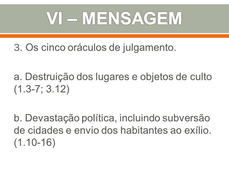 3. Os cinco oráculos de julgamento. a. Destruição dos lugares e objetos de culto (1.3-7; 3.12) b. Devastação política, incluindo subversão de cidades