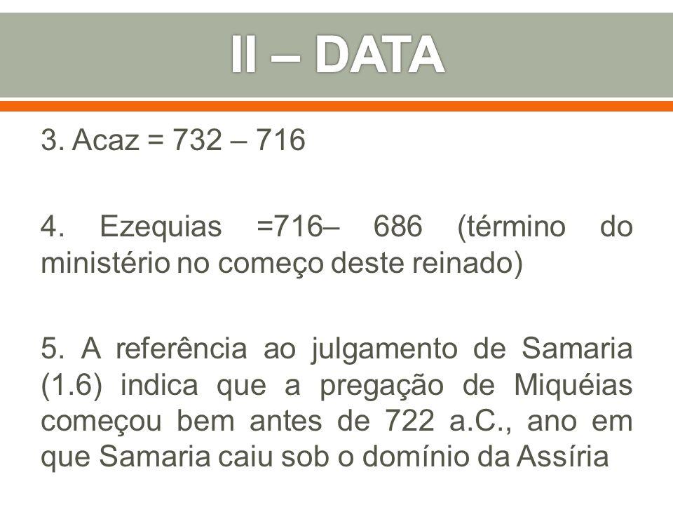 3. Acaz = 732 – 716 4. Ezequias =716– 686 (término do ministério no começo deste reinado) 5. A referência ao julgamento de Samaria (1.6) indica que a
