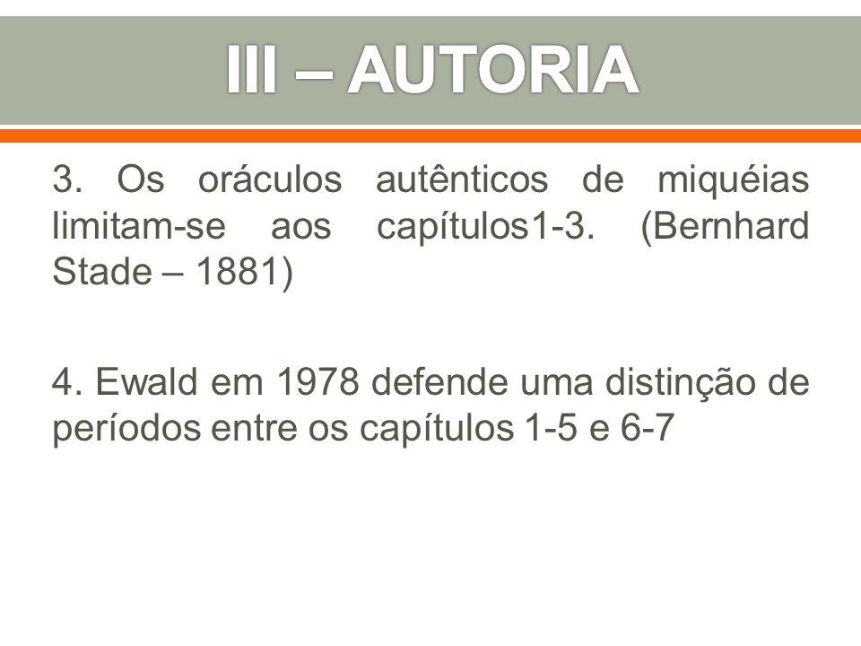 3. Os oráculos autênticos de miquéias limitam-se aos capítulos1-3. (Bernhard Stade – 1881) 4. Ewald em 1978 defende uma distinção de períodos entre os
