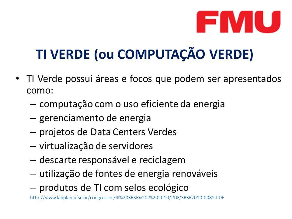 TI Verde possui áreas e focos que podem ser apresentados como: – computação com o uso eficiente da energia – gerenciamento de energia – projetos de Data Centers Verdes – virtualização de servidores – descarte responsável e reciclagem – utilização de fontes de energia renováveis – produtos de TI com selos ecológico http://www.labplan.ufsc.br/congressos/III%20SBSE%20-%202010/PDF/SBSE2010-0085.PDF TI VERDE (ou COMPUTAÇÃO VERDE)
