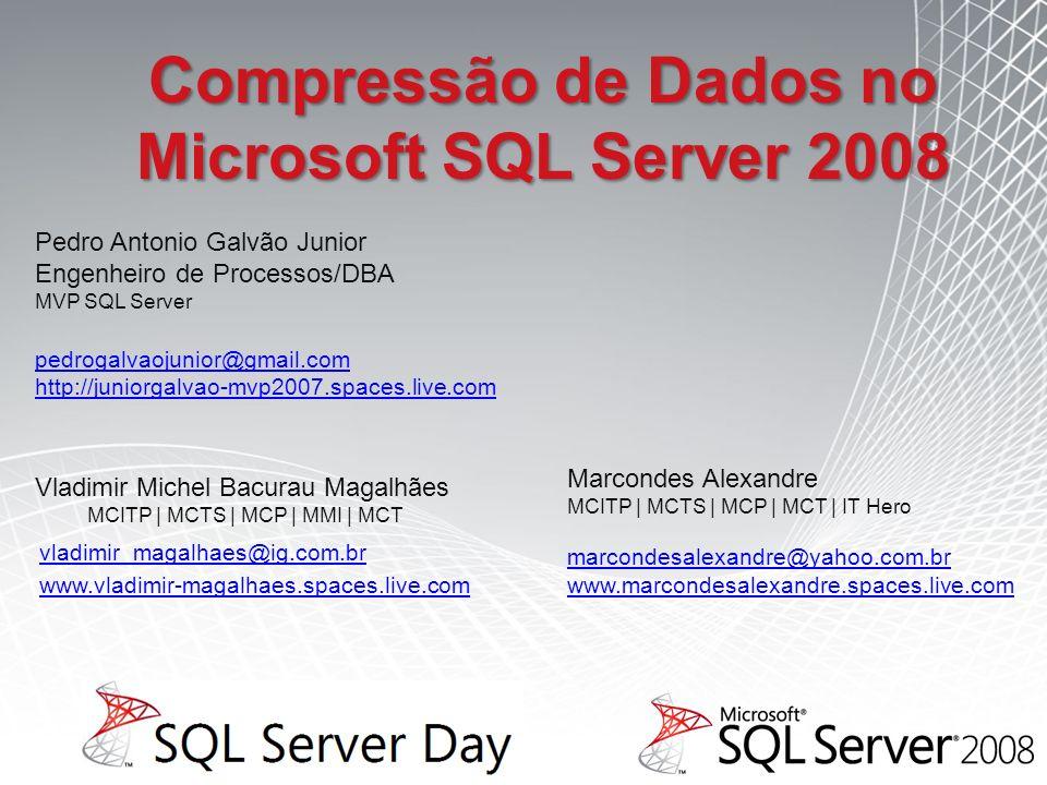 Vladimir Michel Bacurau Magalhães MCITP | MCTS | MCP | MMI | MCT vladimir_magalhaes@ig.com.br www.vladimir-magalhaes.spaces.live.com Pedro Antonio Galvão Junior Engenheiro de Processos/DBA MVP SQL Server pedrogalvaojunior@gmail.com http://juniorgalvao-mvp2007.spaces.live.com Compressão de Dados no Microsoft SQL Server 2008 Marcondes Alexandre MCITP | MCTS | MCP | MCT | IT Hero marcondesalexandre@yahoo.com.br www.marcondesalexandre.spaces.live.com