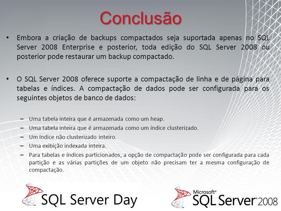 Conclusão Embora a criação de backups compactados seja suportada apenas no SQL Server 2008 Enterprise e posterior, toda edição do SQL Server 2008 ou posterior pode restaurar um backup compactado.