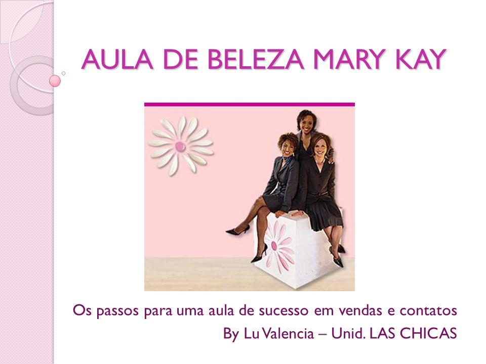 AULA DE BELEZA MARY KAY Os passos para uma aula de sucesso em vendas e contatos By Lu Valencia – Unid. LAS CHICAS