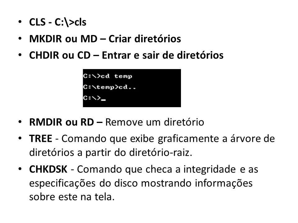 CLS - C:\>cls MKDIR ou MD – Criar diretórios CHDIR ou CD – Entrar e sair de diretórios RMDIR ou RD – Remove um diretório TREE - Comando que exibe graficamente a árvore de diretórios a partir do diretório-raiz.
