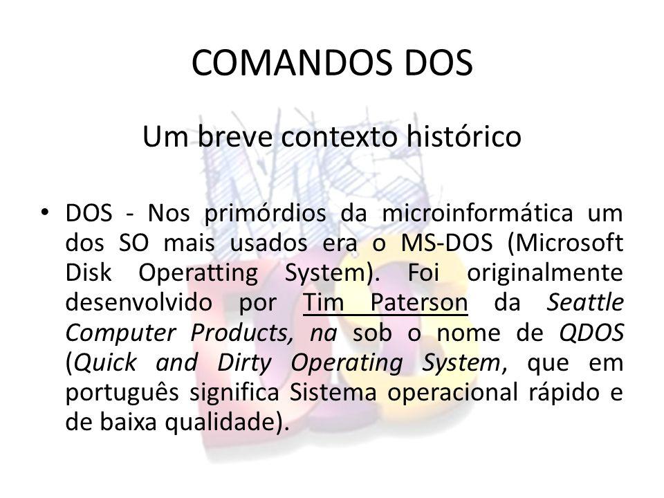 COMANDOS DOS Um breve contexto histórico DOS - Nos primórdios da microinformática um dos SO mais usados era o MS-DOS (Microsoft Disk Operatting System).
