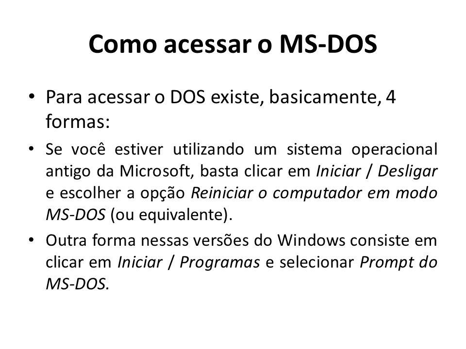 Como acessar o MS-DOS Para acessar o DOS existe, basicamente, 4 formas: Se você estiver utilizando um sistema operacional antigo da Microsoft, basta clicar em Iniciar / Desligar e escolher a opção Reiniciar o computador em modo MS-DOS (ou equivalente).