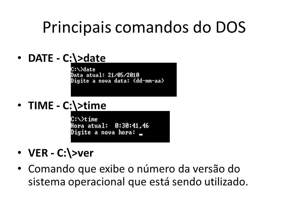 Principais comandos do DOS DATE - C:\>date TIME - C:\>time VER - C:\>ver Comando que exibe o número da versão do sistema operacional que está sendo utilizado.