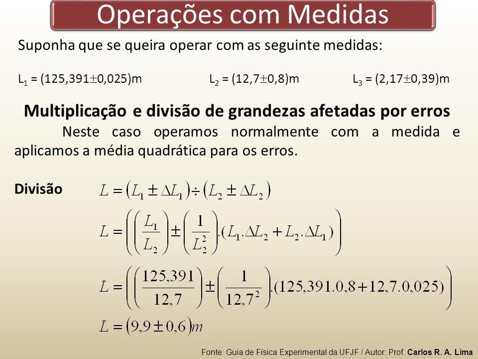 Operações com Medidas Suponha que se queira operar com as seguinte medidas: L 1 = (125,391 0,025)mL 2 = (12,7 0,8)mL 3 = (2,17 0,39)m Multiplicação e divisão de grandezas afetadas por erros Neste caso operamos normalmente com a medida e aplicamos a média quadrática para os erros.
