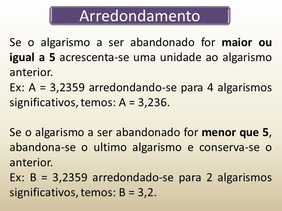 Arredondamento Se o algarismo a ser abandonado for maior ou igual a 5 acrescenta-se uma unidade ao algarismo anterior.