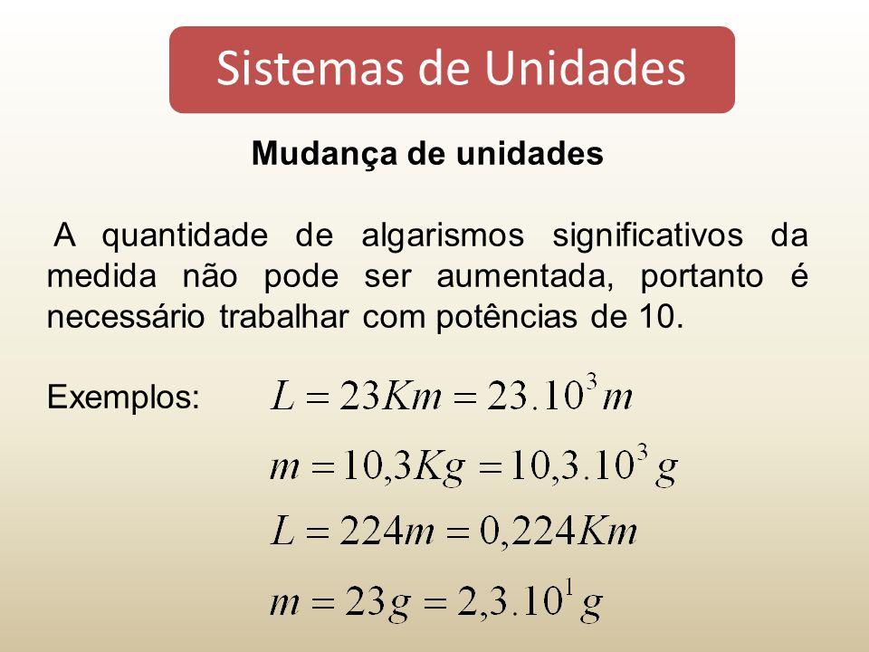Sistemas de Unidades Mudança de unidades A quantidade de algarismos significativos da medida não pode ser aumentada, portanto é necessário trabalhar com potências de 10.
