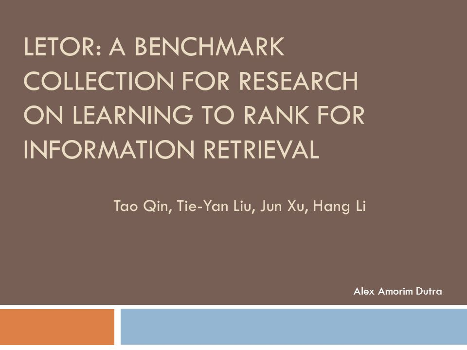 LETOR: A BENCHMARK COLLECTION FOR RESEARCH ON LEARNING TO RANK FOR INFORMATION RETRIEVAL Alex Amorim Dutra Tao Qin, Tie-Yan Liu, Jun Xu, Hang Li