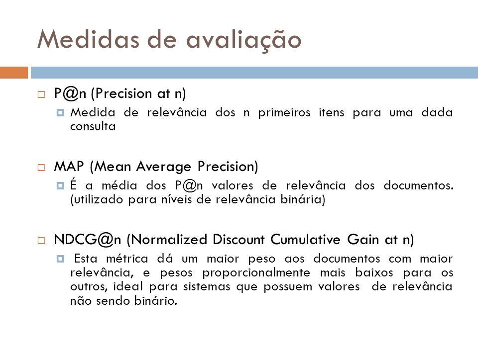 Medidas de avaliação P@n (Precision at n) Medida de relevância dos n primeiros itens para uma dada consulta MAP (Mean Average Precision) É a média dos